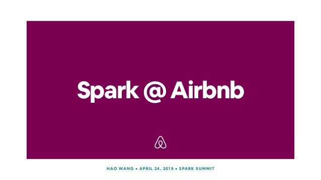 Spark@Airbnb HAO WANG • APRIL 24, 2019 • SPARK SUMMIT