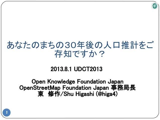 あなたのまちの30年後の人口推計をご 存知ですか? 1 2013.8.1 UDCT2013 Open Knowledge Foundation Japan OpenStreetMap Foundation Japan 事務局長 東 修作/Shu...