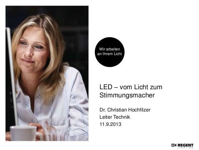 Wir arbeiten an Ihrem Licht LED – vom Licht zum Stimmungsmacher Dr. Christian Hochfilzer Leiter Technik 11.9.2013