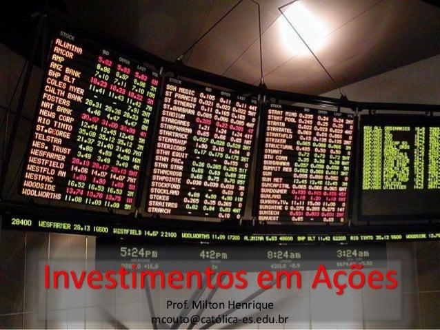 Investimentos em Ações Prof. Milton Henrique mcouto@católica-es.edu.br