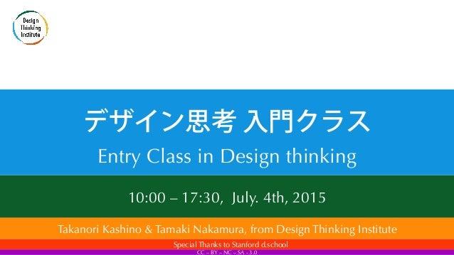 10:00 – 17:30, July. 4th, 2015  デザイン思考 入門クラス Entry Class in Design thinking Takanori Kashino & Tamaki Nakamura, from Desi...