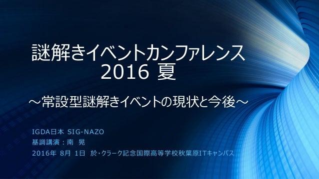 謎解きイベントカンファレンス 2016 夏 ~常設型謎解きイベントの現状と今後~ IGDA日本 SIG-NAZO 基調講演:南 晃 2016年 8月 1日 於・クラーク記念国際高等学校秋葉原ITキャンパス