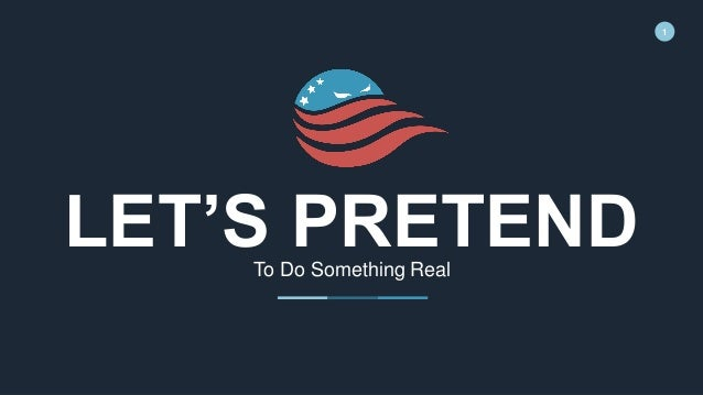 1 LET'S PRETENDTo Do Something Real