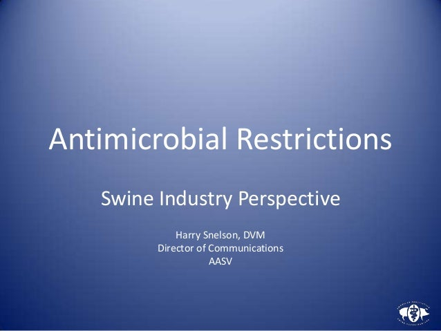 Antimicrobial Restrictions   Swine Industry Perspective             Harry Snelson, DVM         Director of Communications ...