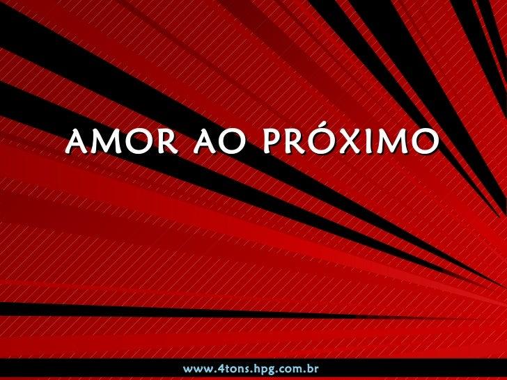 AMOR AO PRÓXIMO www.4tons.hpg.com.br