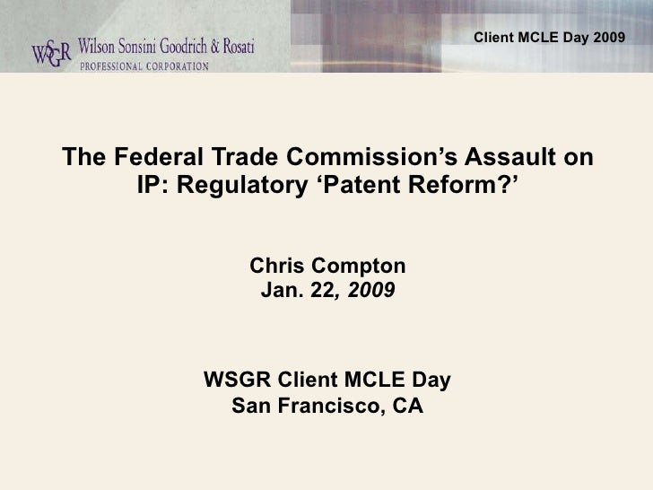 The Federal Trade Commission's Assault on IP: Regulatory 'Patent Reform?'   Chris Compton Jan. 22 , 2009 WSGR Client MCLE ...