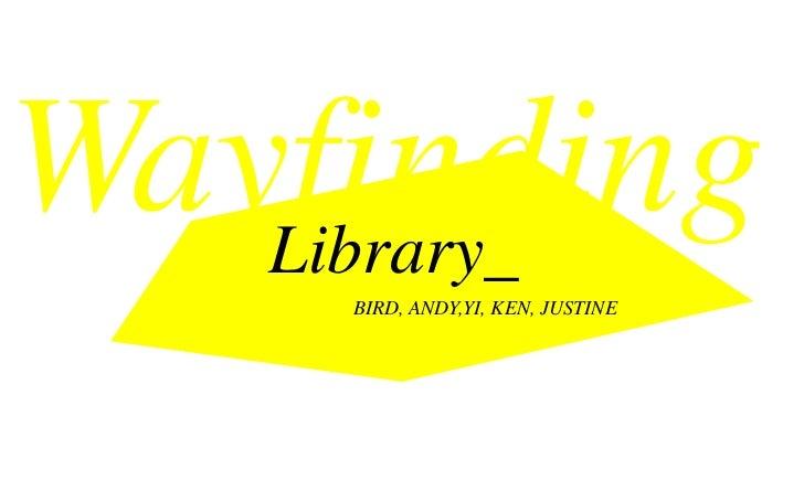 Wayfinding   Library_     BIRD, ANDY,YI, KEN, JUSTINE