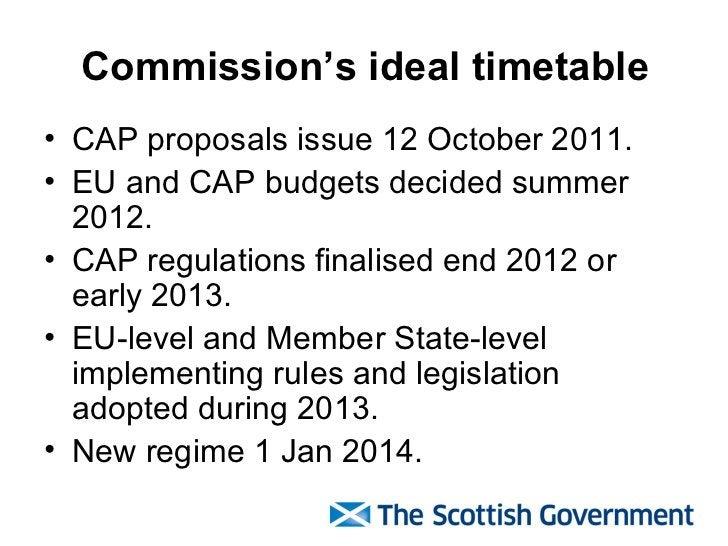 Commission's ideal timetable <ul><li>CAP proposals issue 12 October 2011. </li></ul><ul><li>EU and CAP budgets decided sum...