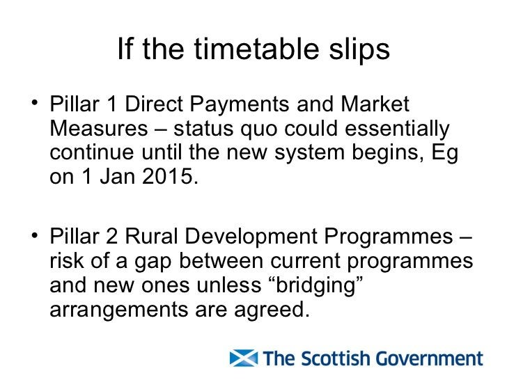 If the timetable slips <ul><li>Pillar 1 Direct Payments and Market Measures – status quo could essentially continue until ...