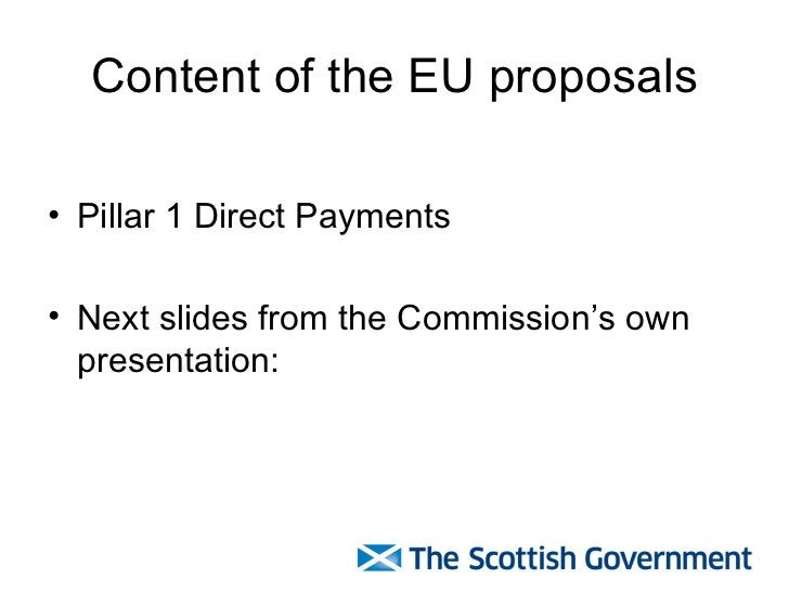 Content of the EU proposals <ul><li>Pillar 1 Direct Payments </li></ul><ul><li>Next slides from the Commission's own prese...