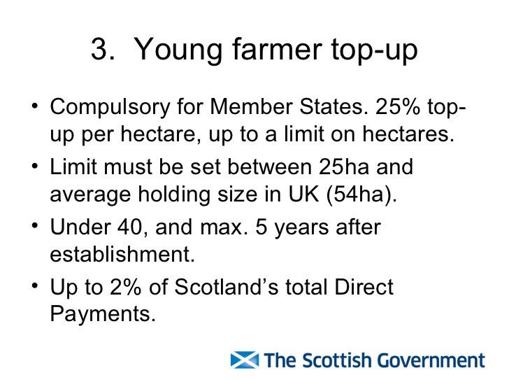 3.  Young farmer top-up <ul><li>Compulsory for Member States. 25% top-up per hectare, up to a limit on hectares. </li></ul...