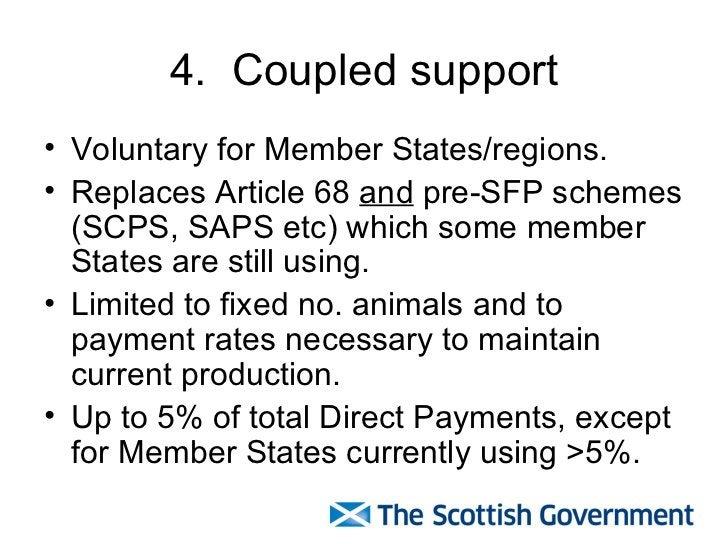 4.  Coupled support <ul><li>Voluntary for Member States/regions. </li></ul><ul><li>Replaces Article 68  and  pre-SFP schem...