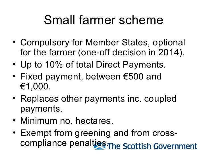 Small farmer scheme <ul><li>Compulsory for Member States, optional for the farmer (one-off decision in 2014). </li></ul><u...