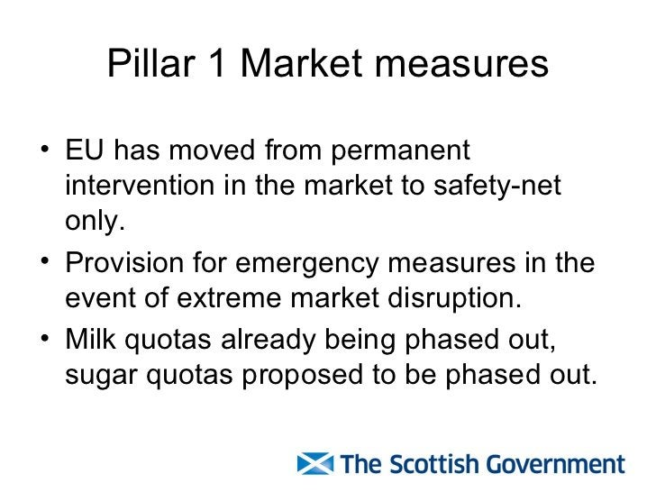 Pillar 1 Market measures <ul><li>EU has moved from permanent intervention in the market to safety-net only. </li></ul><ul>...