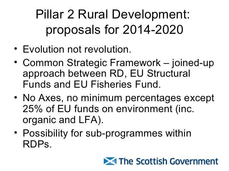Pillar 2 Rural Development:  proposals for 2014-2020 <ul><li>Evolution not revolution. </li></ul><ul><li>Common Strategic ...