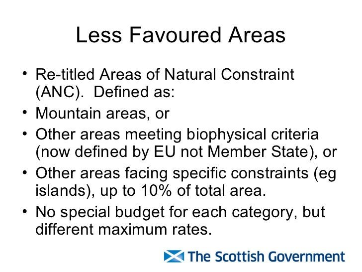 Less Favoured Areas <ul><li>Re-titled Areas of Natural Constraint (ANC).  Defined as: </li></ul><ul><li>Mountain areas, or...