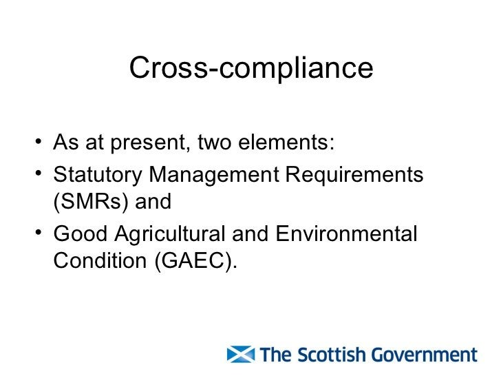 Cross-compliance <ul><li>As at present, two elements: </li></ul><ul><li>Statutory Management Requirements (SMRs) and  </li...