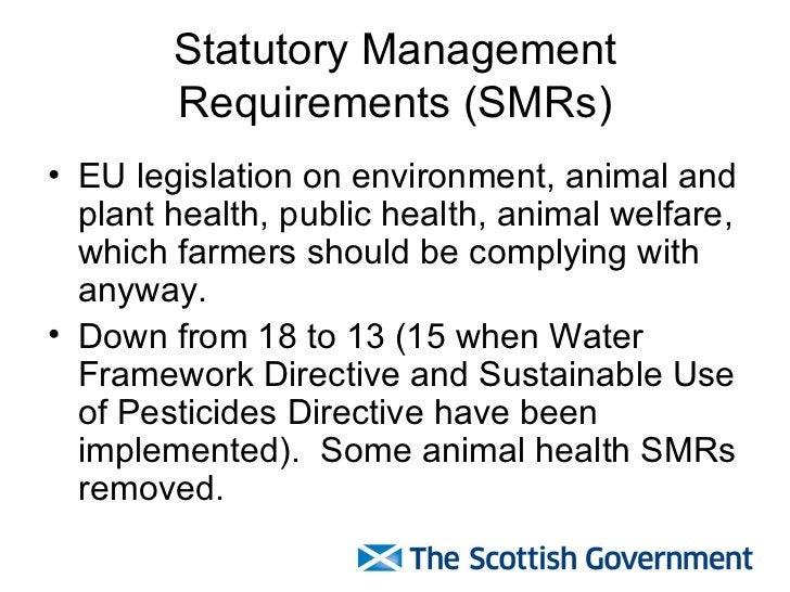 Statutory Management Requirements (SMRs) <ul><li>EU legislation on environment, animal and plant health, public health, an...
