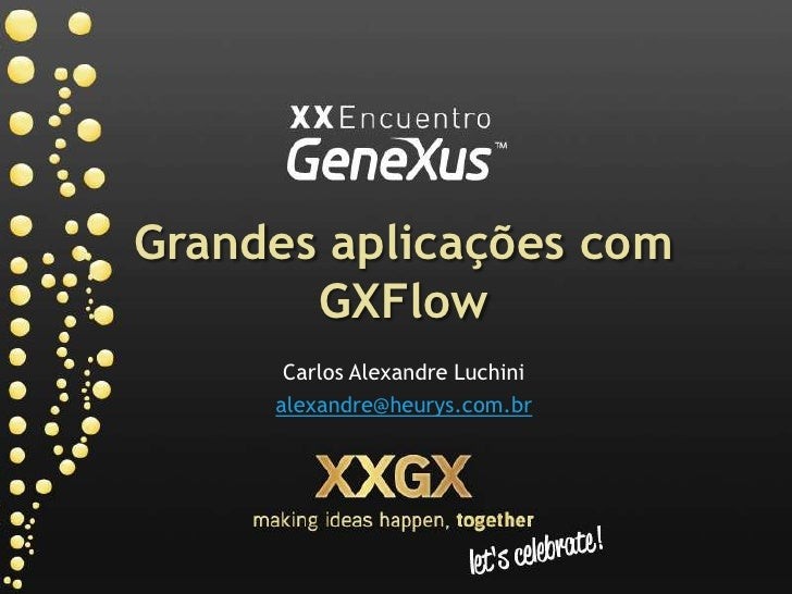 Grandes aplicaçõescomGXFlow<br />Carlos Alexandre Luchini<br />alexandre@heurys.com.br<br />