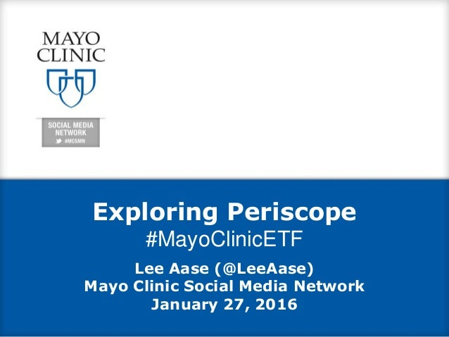 Exploring Periscope #MayoClinicETF Lee Aase (@LeeAase) Mayo Clinic Social Media Network January 27, 2016