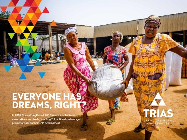 EVERYONE HAS DREAMS, RIGHT? In 2015, Trias strengthened 108 farmers' and business associations worldwide, enabling 2.1 mil...