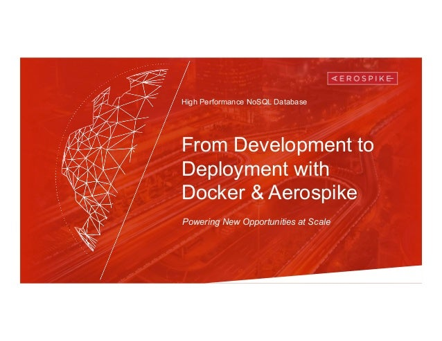 High Performance NoSQL Database From Development to Deployment with Docker & Aerospike Powering New Opportunities at Scale