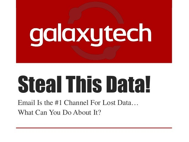 Steal This Data!Email Is the #1 Channel For Lost Data…What Can You Do About It?