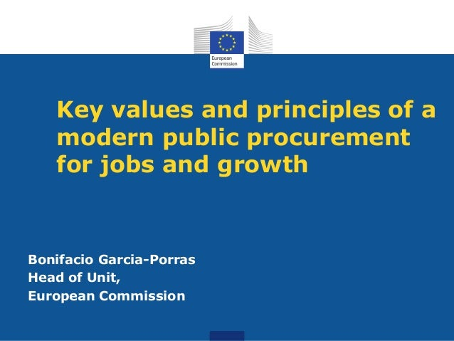 Key values and principles of a modern public procurement for jobs and growth Bonifacio Garcia-Porras Head of Unit, Europea...