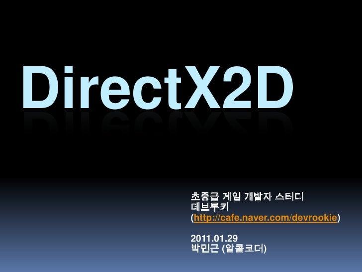 DirectX2D<br />초중급 게임 개발자 스터디<br />데브루키<br />(http://cafe.naver.com/devrookie)<br />2011.01.29 <br />박민근 (알콜코더)<br />