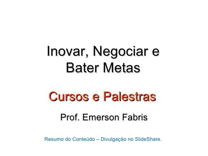 Inovar, Negociar e   Bater Metas Cursos e Palestras      Prof. Emerson FabrisResumo do Conteúdo – Divulgação no SlideShare.