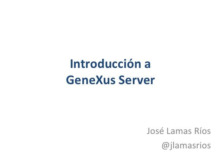 Introducción aGeneXus Server<br />José Lamas Ríos<br />@jlamasrios<br />