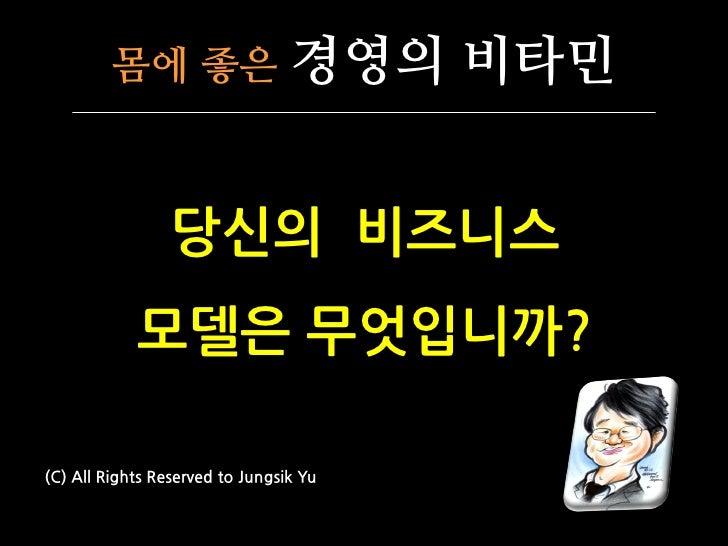 몸에 좋은                   경영의 비타민                    당싞의 비즈니스             모델은 무엇입니까?  (C) All Rights Reserved to Jungsik Yu
