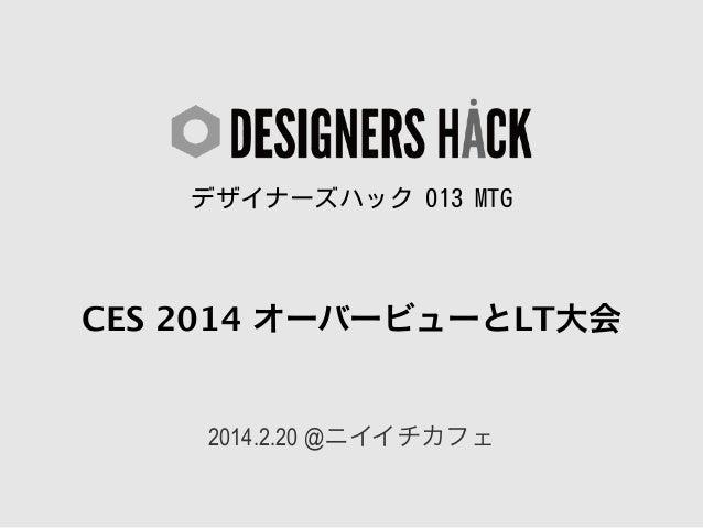 デザイナーズハック 013 MTG  CES 2014 オーバービューとLT大会  2014.2.20 @ニイイチカフェ