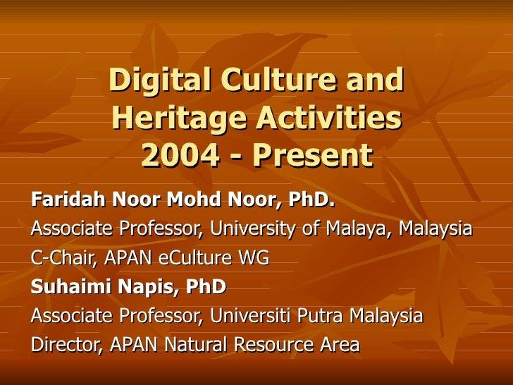 Digital Culture and Heritage Activities 2004 - Present Faridah Noor Mohd Noor, PhD. Associate Professor, University of Mal...