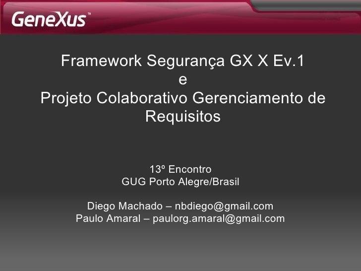 Framework Segurança  GX X Ev.1 e Projeto Colaborativo Gerenciamento de Requisitos 13º Encontro GUG Porto Alegre/Brasil Die...