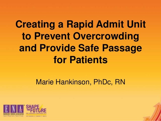 Creating a Rapid Admit Unitto Prevent Overcrowdingand Provide Safe Passagefor PatientsMarie Hankinson, PhDc, RN