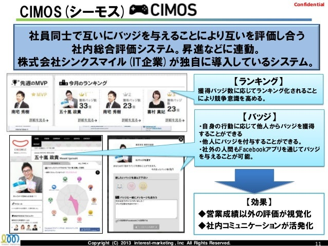 ConfidentialCIMOS(シーモス) 社員同士で互いにバッジを与えることにより互いを評価し合う     社内総合評価システム。昇進などに連動。株式会社シンクスマイル(IT企業)が独自に導入しているシステム。              ...
