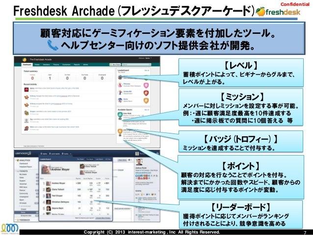 ConfidentialFreshdesk Archade(フレッシュデスクアーケード)   顧客対応にゲーミフィケーション要素を付加したツール。     ヘルプセンター向けのソフト提供会社が開発。                       ...