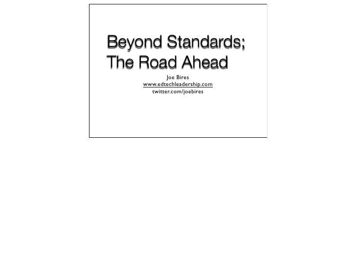 Beyond Standards; The Road Ahead             Joe Bires     www.edtechleadership.com       twitter.com/joebires