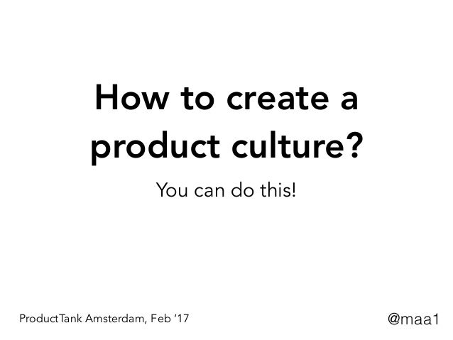 How to create a product culture? You can do this! @maa1ProductTank Amsterdam, Feb '17