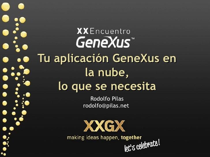 Tu aplicación GeneXus en          la nube,     lo que se necesita           Rodolfo Pilas        rodolfo@pilas.net