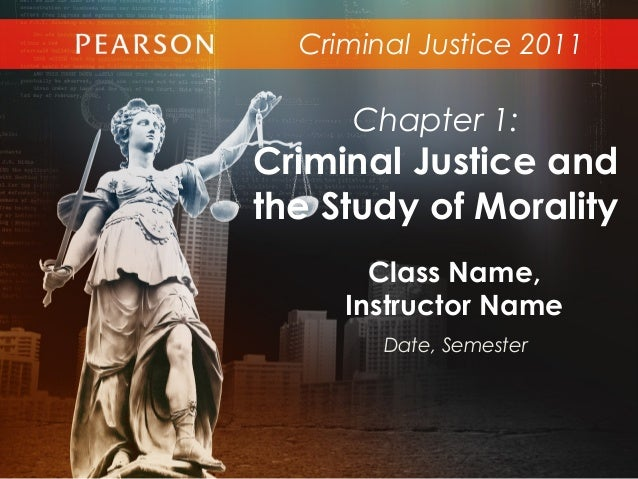 Criminal Justice 2011Class Name,Instructor NameDate, SemesterChapter 1:Criminal Justice andthe Study of Morality