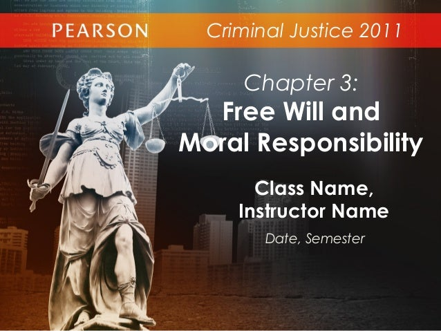 Criminal Justice 2011Class Name,Instructor NameDate, SemesterChapter 3:Free Will andMoral Responsibility