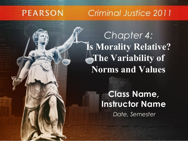Criminal Justice 2011Class Name,Instructor NameDate, SemesterChapter 4:Is Morality Relative?The Variability ofNorms and Va...