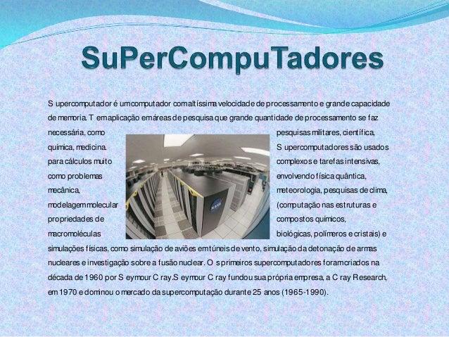 S upercomputador é umcomputador comaltíssimavelocidade de processamento e grande capacidade de memoria. T emaplicação emár...