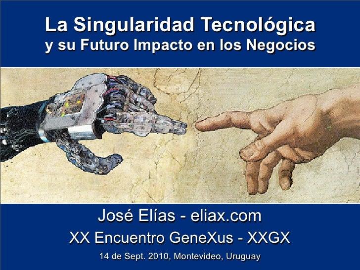 La Singularidad Tecnológica y su Futuro Impacto en los Negocios           José Elías - eliax.com    XX Encuentro GeneXus -...