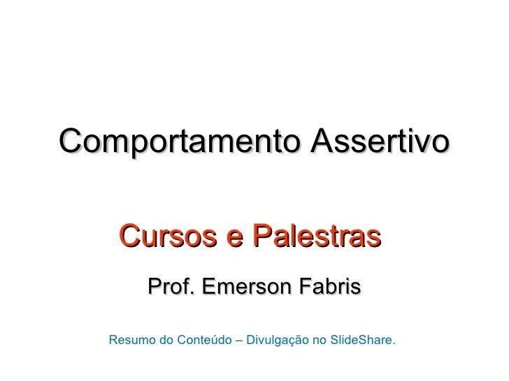 Comportamento Assertivo   Cursos e Palestras        Prof. Emerson Fabris  Resumo do Conteúdo – Divulgação no SlideShare.