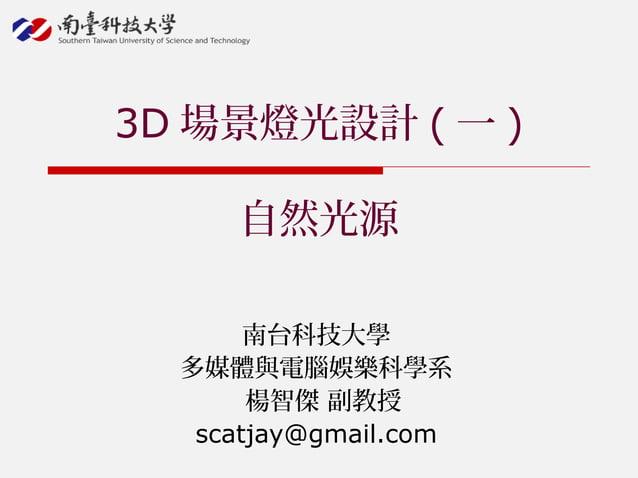 南台科技大學 多媒體與電腦娛樂科學系 楊智傑 副教授 scatjay@gmail.com 3D 場景燈光設計 ( 一 ) 自然光源
