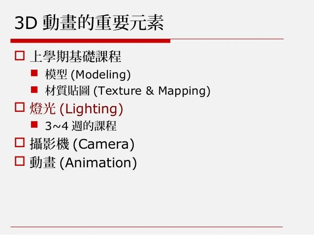  上學期基礎課程  模型 (Modeling)  材質貼圖 (Texture & Mapping)  燈光 (Lighting)  3~4 週的課程  攝影機 (Camera)  動畫 (Animation) 3D 動畫的重要元素