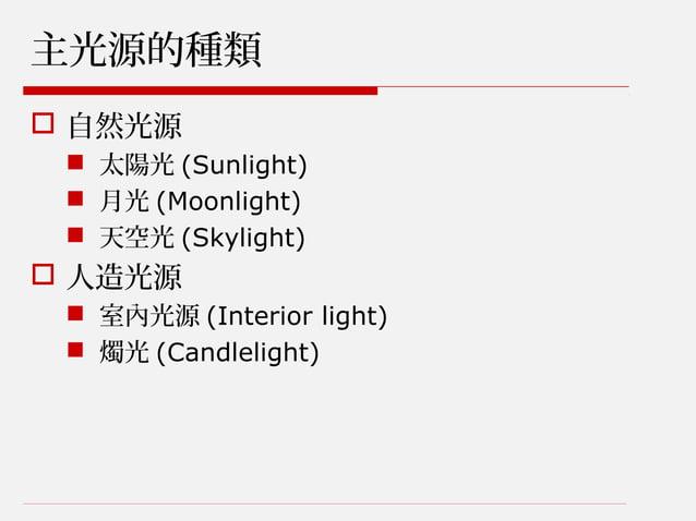 主光源的種類  自然光源  太陽光 (Sunlight)  月光 (Moonlight)  天空光 (Skylight)  人造光源  室內光源 (Interior light)  燭光 (Candlelight)